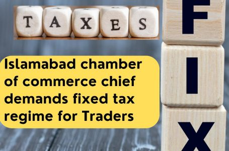 Islamabad Chamber of Commerce chief demands fixed tax regime for Traders