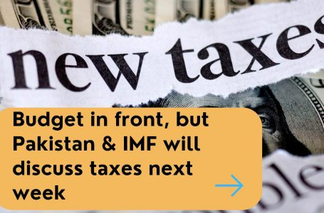 Budget in front but Pakistan and IMF will discuss taxes next week