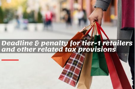 Deadline and penalty for Tier-1 retailers and other tax provisions relating there to