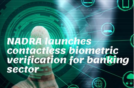 Nadra launches contactless biometric verification for banking sector